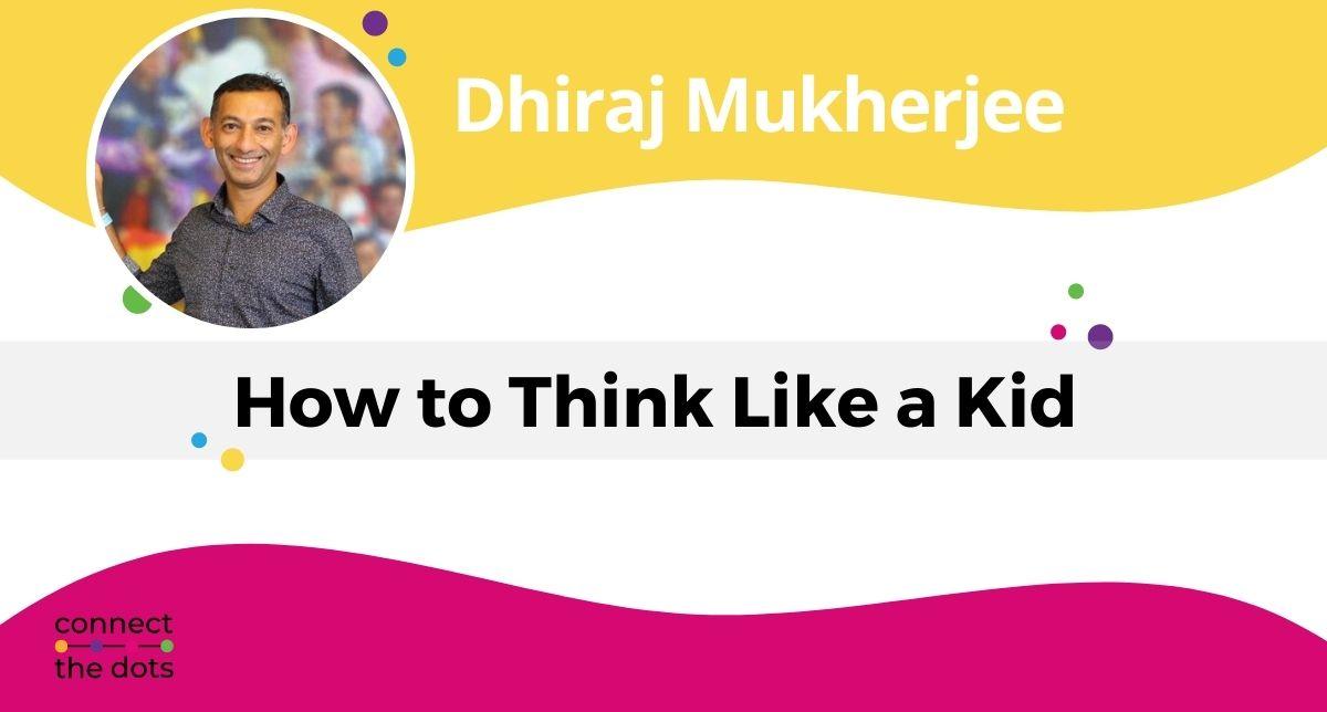 Dhiraj Mukherjee - How to Think Like a Kid